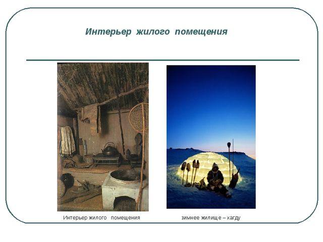 Интерьер жилого помещения Интерьер жилого помещения зимнее жилище – хагду