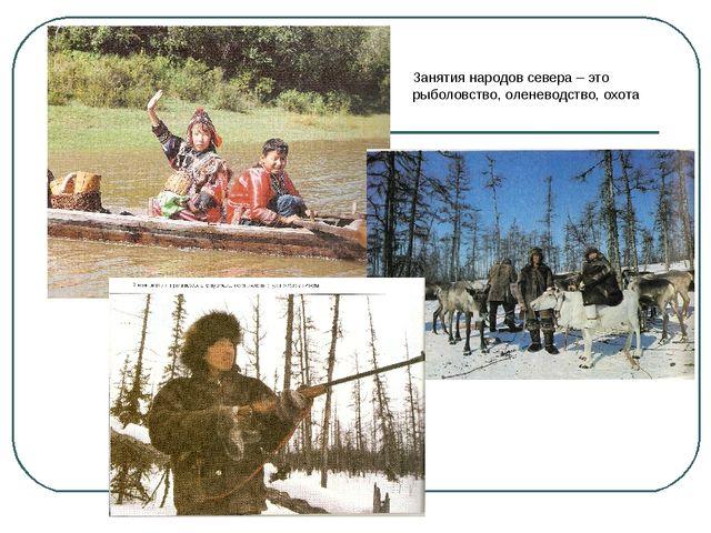 Занятия народов севера – это рыболовство, оленеводство, охота
