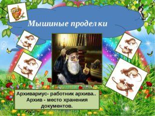 http://aida.ucoz.ru Мышиные проделки Архивариус- работник архива.. Архив - м