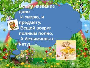 http://aida.ucoz.ru … Всему название дано И зверю, и предмету. Вещей вокру