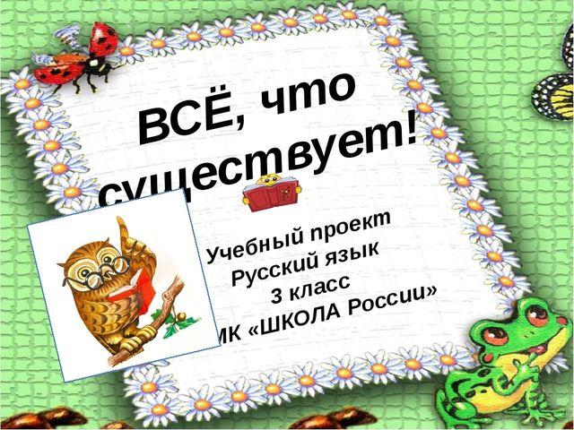 ВСЁ, что существует! Учебный проект Русский язык 3 класс УМК «ШКОЛА России»