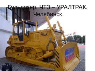 Бульдозер. ЧТЗ – УРАЛТРАК. Челябинск