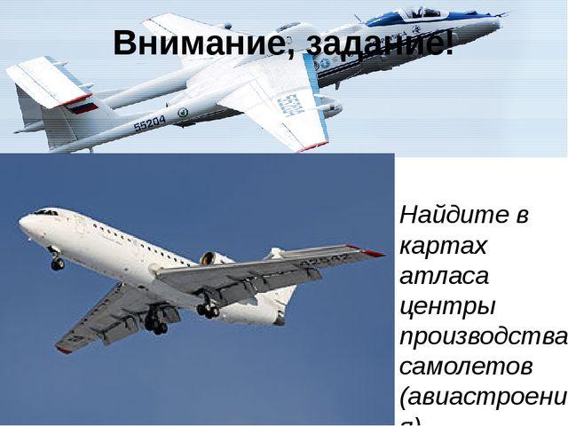 Внимание, задание! Найдите в картах атласа центры производства самолетов (ави...