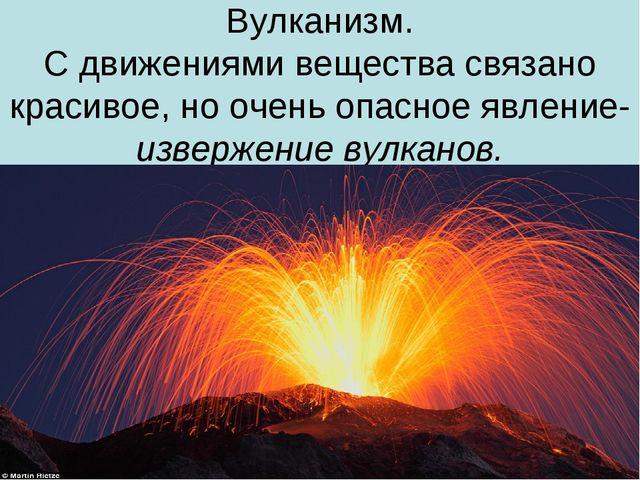 Вулканизм. С движениями вещества связано красивое, но очень опасное явление-...