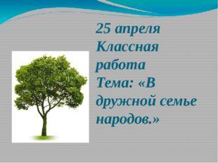 25 апреля Классная работа Тема: «В дружной семье народов.»