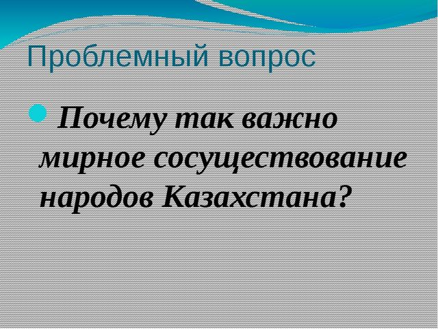 Проблемный вопрос Почему так важно мирное сосуществование народов Казахстана?