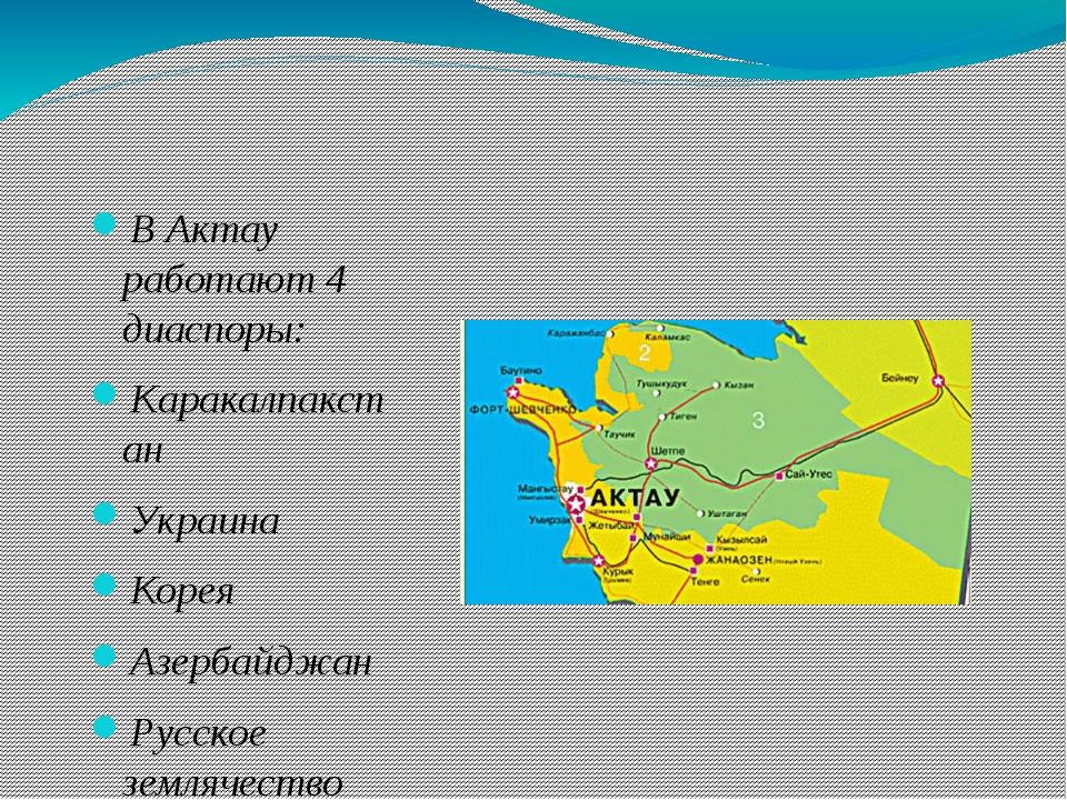 В Актау работают 4 диаспоры: Каракалпакстан Украина Корея Азербайджан Русское...