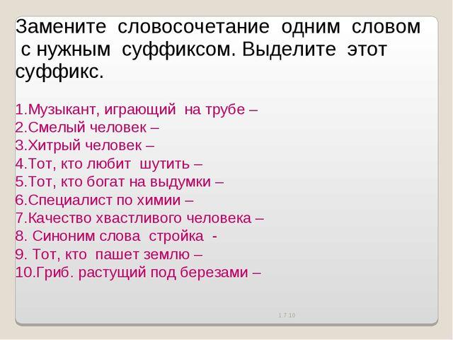 1.7.10 Замените словосочетание одним словом с нужным суффиксом. Выделите...