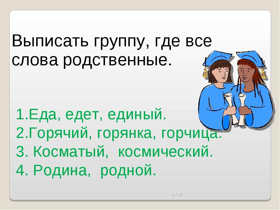 1.7.10 Выписать группу, где все слова родственные. 1.Еда, едет, единый.   ...