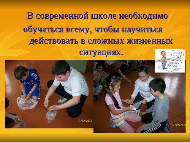 В современной школе необходимо обучаться всему, чтобы научиться действовать в...