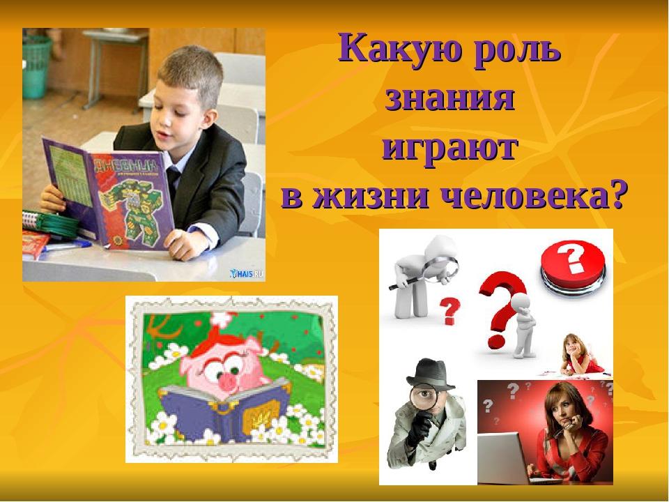 Какую роль знания играют в жизни человека?