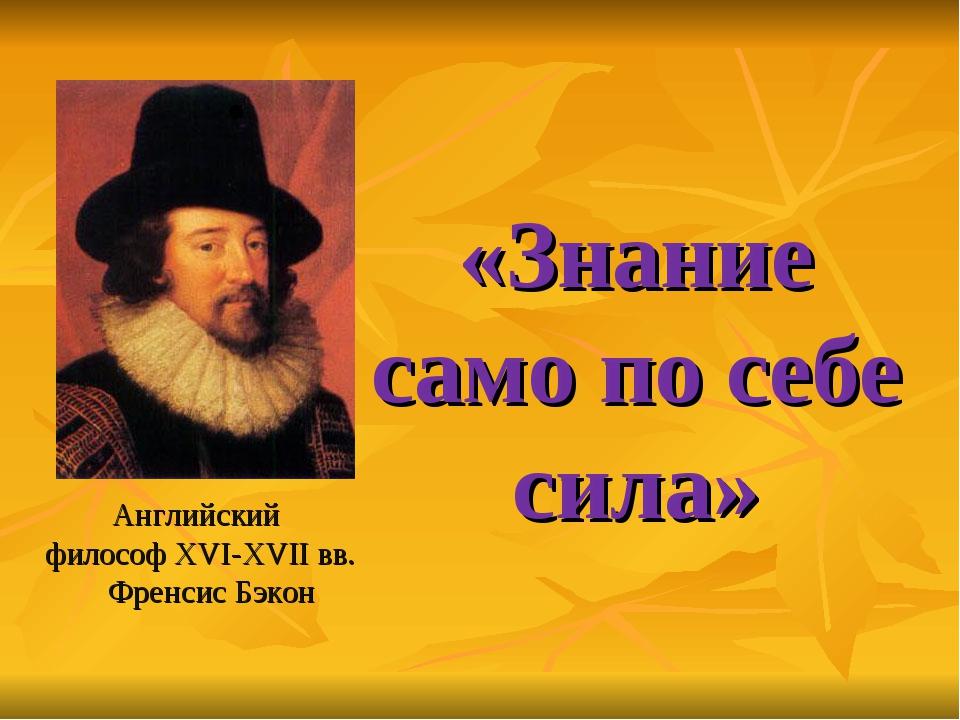 «Знание само по себе сила» Английский философ XVI-XVII вв. Френсис Бэкон