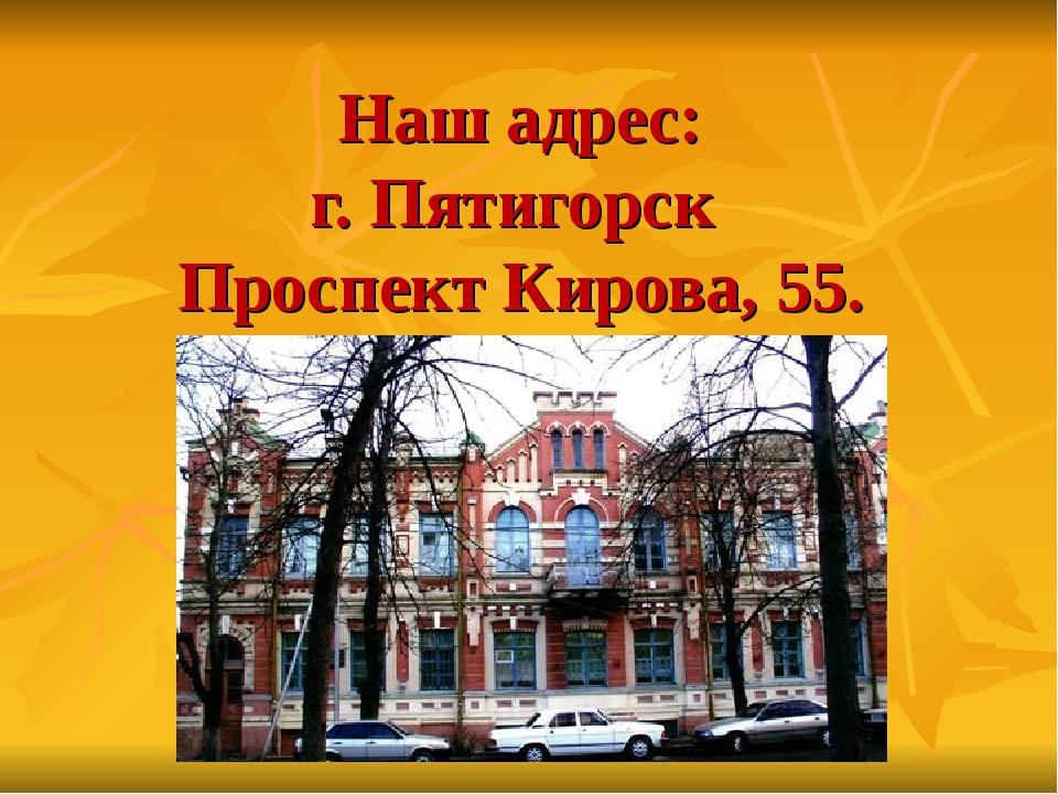 Наш адрес: г. Пятигорск Проспект Кирова, 55.