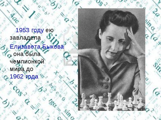 В1953 годуею завладела Елизавета Быкова, она была чемпионкой мира до1962...