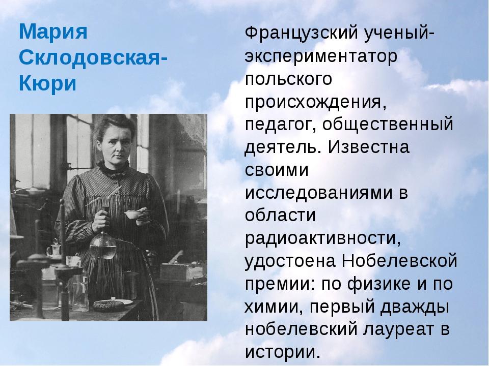 Мария Склодовская-Кюри Французский ученый-экспериментатор польского происхож...