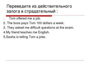 Переведите из действительного залога в страдательный : Tom offered me a job.