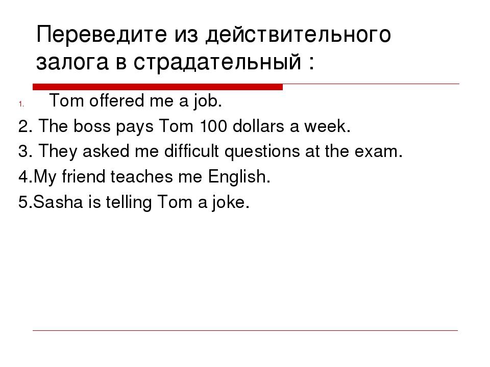 Переведите из действительного залога в страдательный : Tom offered me a job....