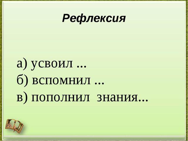 Рефлексия а) усвоил ... б) вспомнил ... в) пополнил знания...