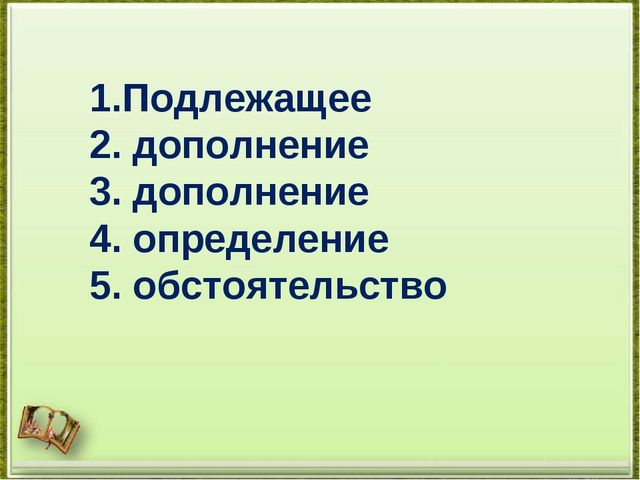 1.Подлежащее 2. дополнение 3. дополнение 4. определение 5. обстоятельство