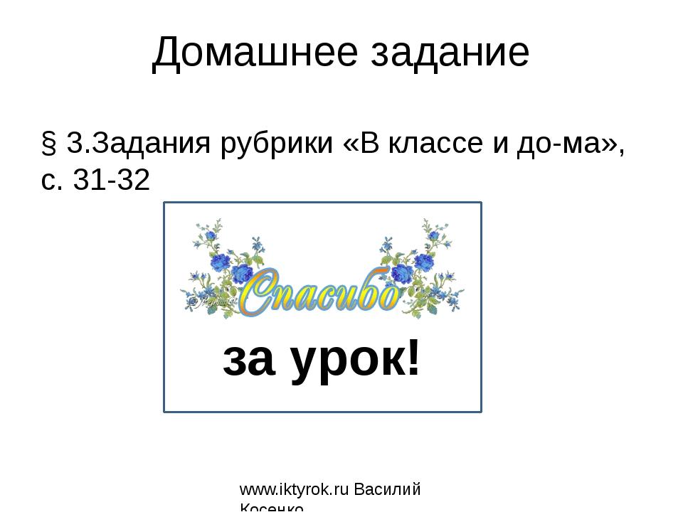 Домашнее задание § 3.Задания рубрики «В классе и дома», с. 31-32 www.iktyrok...