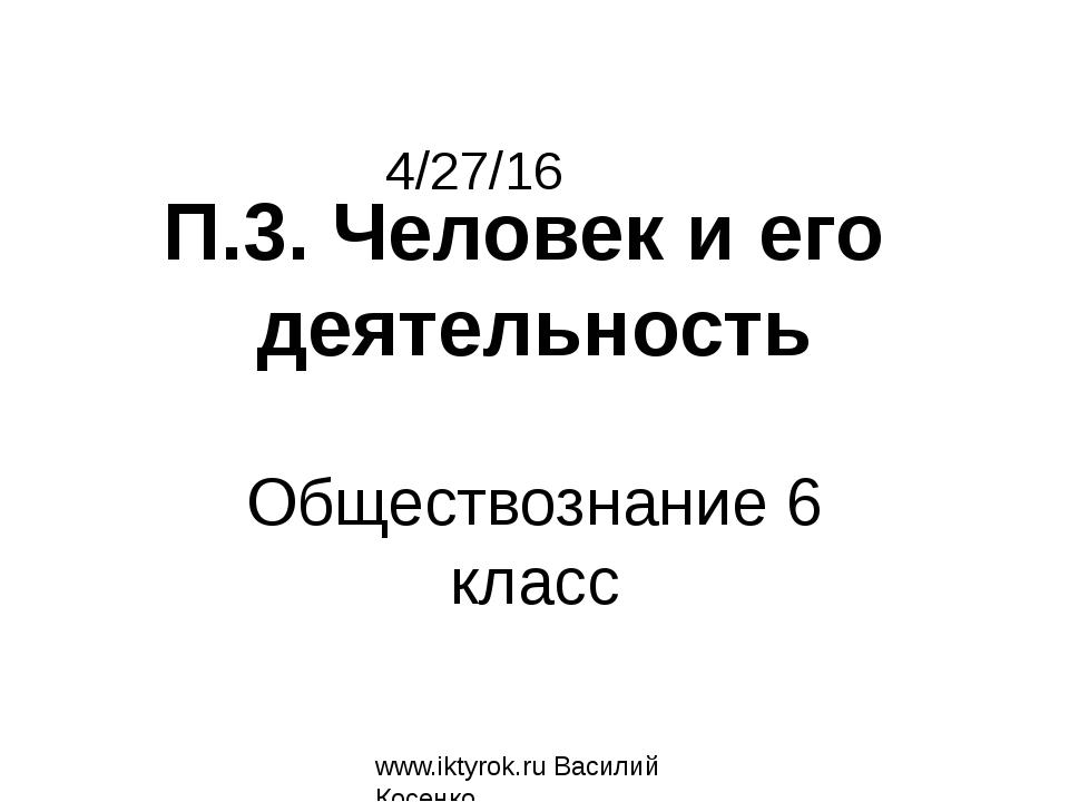Обществознание 6 класс П.3. Человек и его деятельность www.iktyrok.ru Василий...