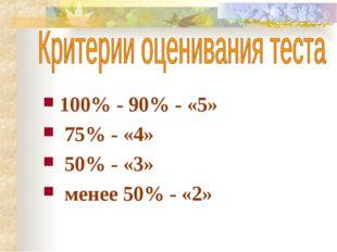 100% - 90% - «5» 75% - «4» 50% - «3» менее 50% - «2»
