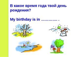 В какое время года твой день рождения? My birthday is in …………. .