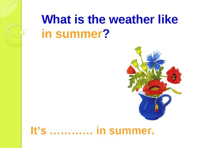 What is the weather like in summer? It's ………… in summer.