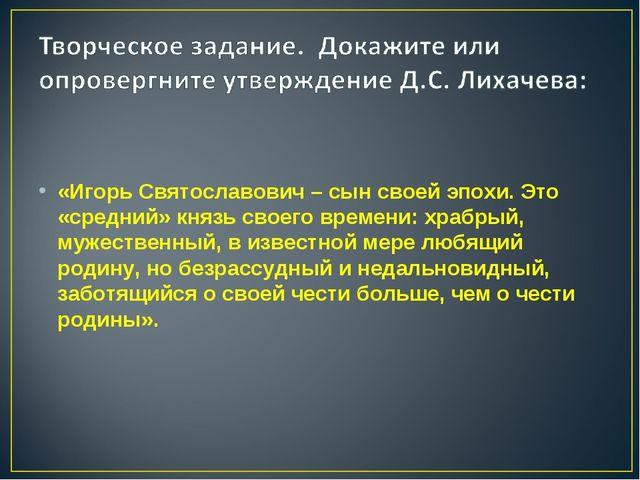 «Игорь Святославович – сын своей эпохи. Это «средний» князь своего времени:...
