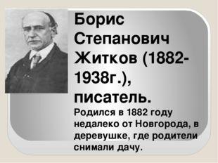 Борис Степанович Житков (1882-1938г.), писатель. Родился в 1882 году недалек
