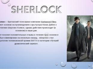 «Шерлок»— британский телесериал компанииHartswood Films Сюжет основан на про