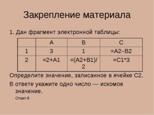 Закрепление материала 1. Дан фрагмент электронной таблицы: Определите значени
