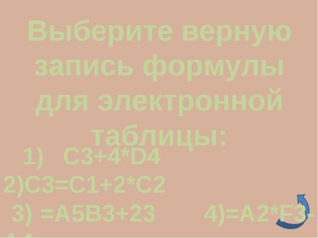 Выберите верную запись формулы для электронной таблицы: 1) C3+4*D4 2)C3=C1+2*...