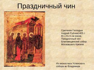 Праздничный чин Сретение Господне Андрей Рублев1405 г. 81 x 61,5 см икона. П
