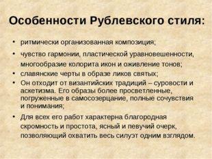 Особенности Рублевского стиля: ритмически организованная композиция; чувство