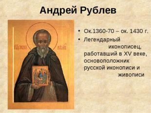 Андрей Рублев Ок.1360-70 – ок. 1430 г. Легендарный иконописец, работавший