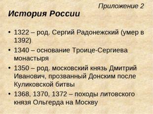Приложение 2 История России 1322 – род. Сергий Радонежский (умер в 1392) 1340