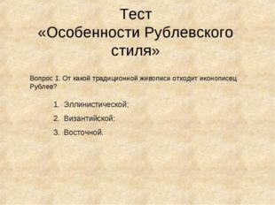 Тест «Особенности Рублевского стиля» Вопрос 1. От какой традиционной живописи