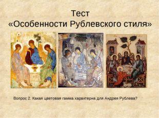 Тест «Особенности Рублевского стиля» Вопрос 2. Какая цветовая гамма характерн
