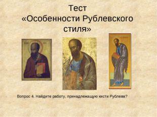 Тест «Особенности Рублевского стиля» Вопрос 4. Найдите работу, принадлежащую