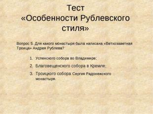 Тест «Особенности Рублевского стиля» Вопрос 5. Для какого монастыря была напи