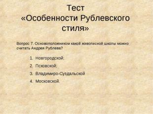 Тест «Особенности Рублевского стиля» Вопрос 7. Основоположником какой живопис
