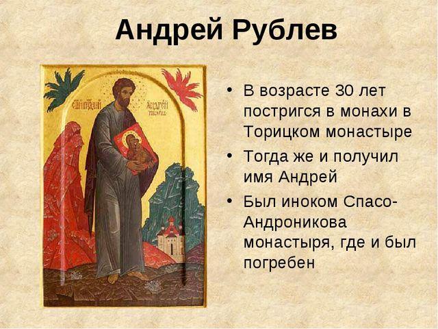Андрей Рублев В возрасте 30 лет постригся в монахи в Торицком монастыре Тогда...