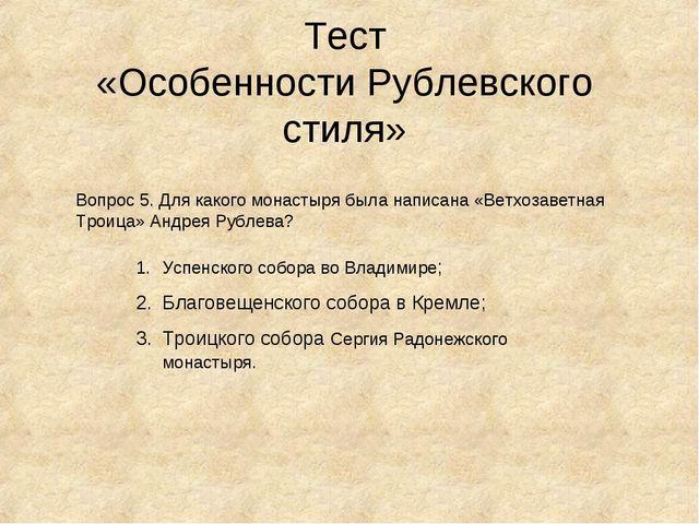 Тест «Особенности Рублевского стиля» Вопрос 5. Для какого монастыря была напи...