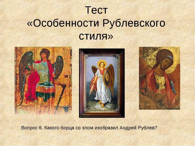 Тест «Особенности Рублевского стиля» Вопрос 6. Какого борца со злом изобразил...