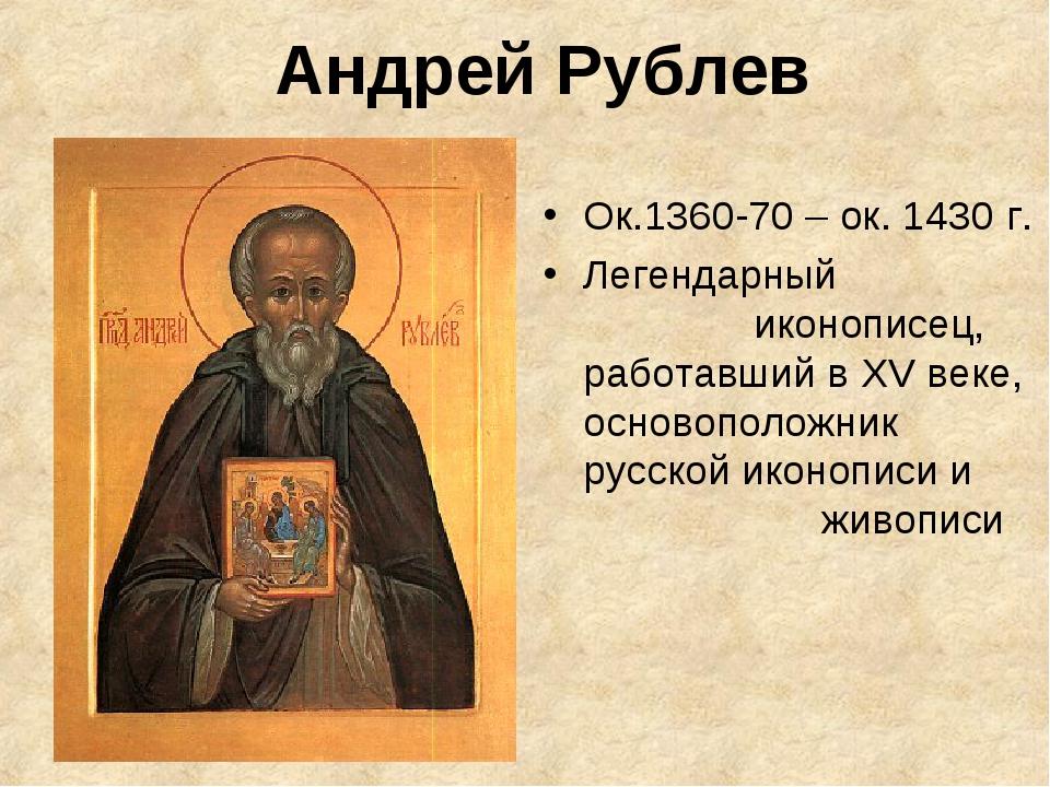 Андрей Рублев Ок.1360-70 – ок. 1430 г. Легендарный иконописец, работавший...