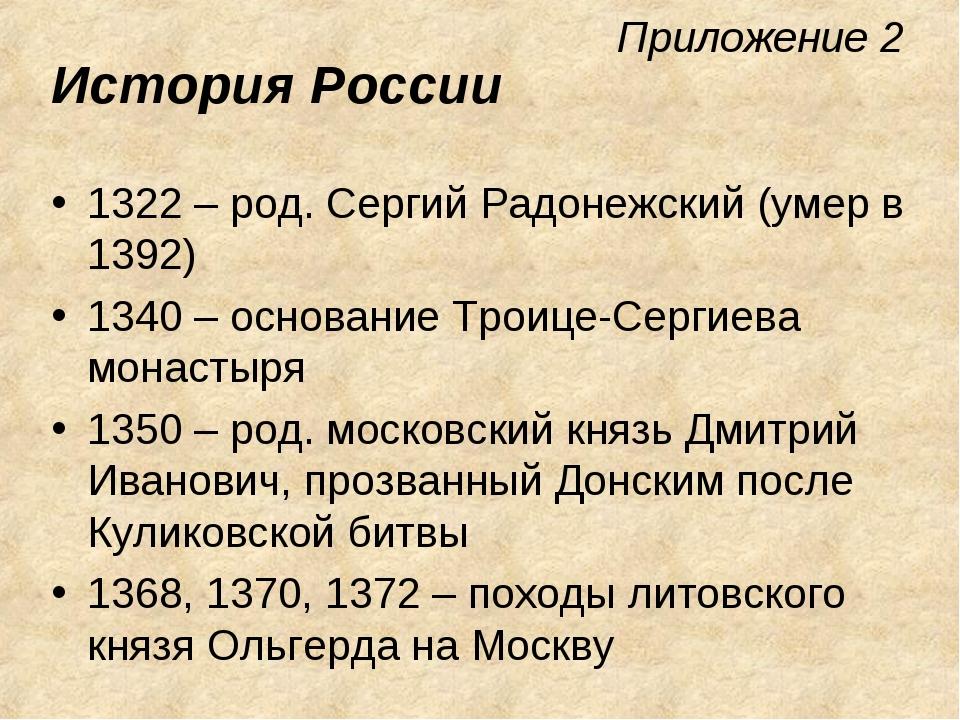 Приложение 2 История России 1322 – род. Сергий Радонежский (умер в 1392) 1340...