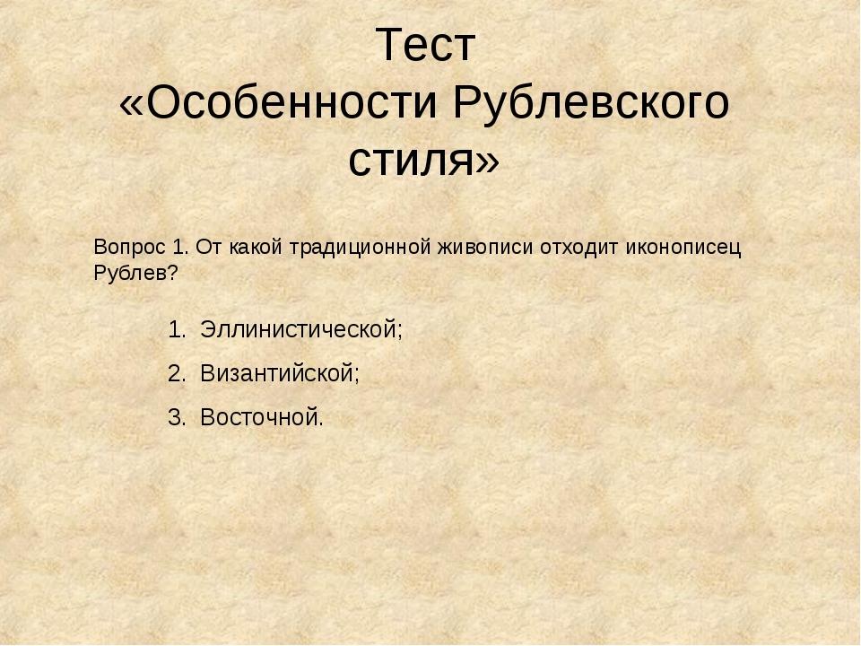 Тест «Особенности Рублевского стиля» Вопрос 1. От какой традиционной живописи...