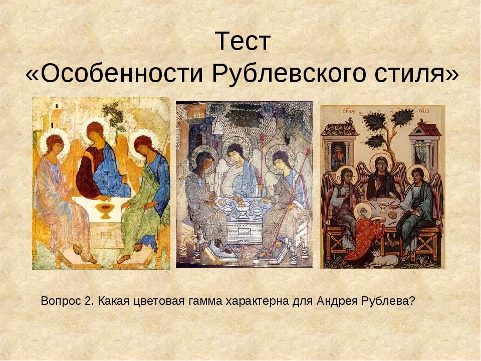 Тест «Особенности Рублевского стиля» Вопрос 2. Какая цветовая гамма характерн...