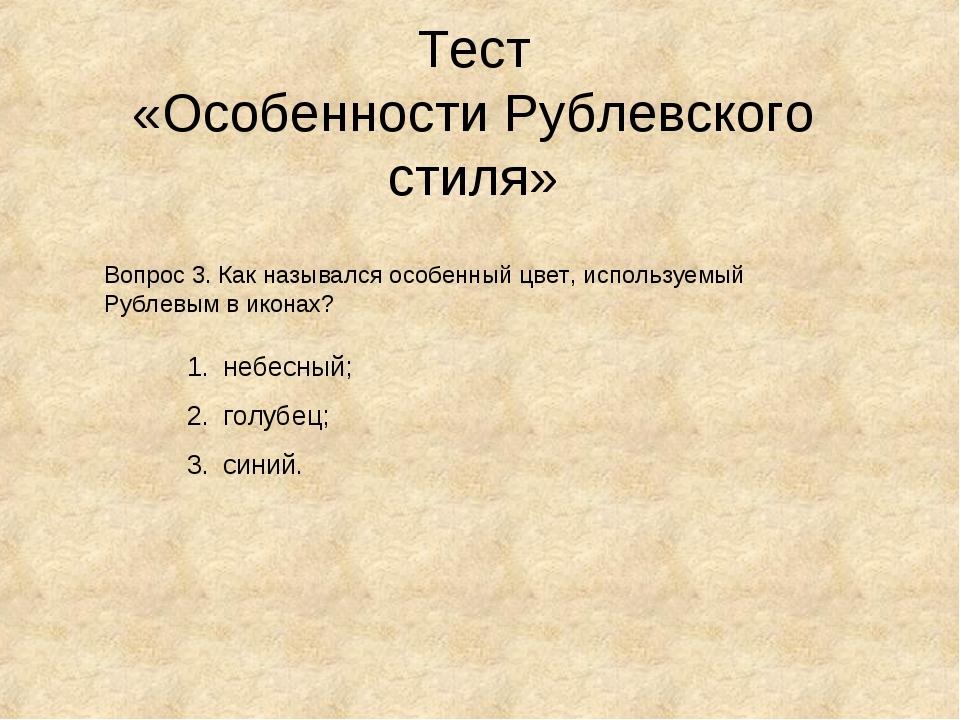Тест «Особенности Рублевского стиля» Вопрос 3. Как назывался особенный цвет,...